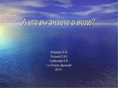 А что вы знаете о воде? Хитренко Е.В. Ротонос Е.Ю. Горбунова Е.В. г.о.Спасск-...