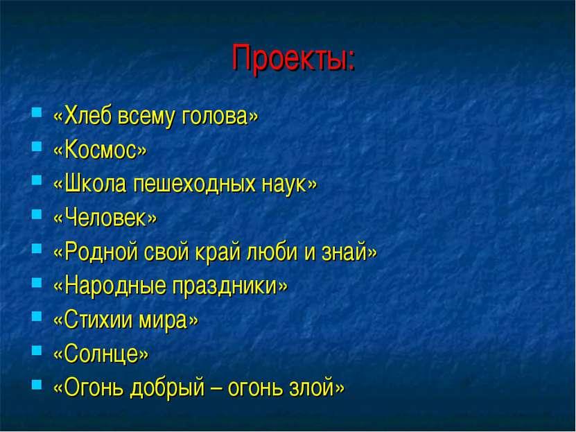 Проекты: «Хлеб всему голова» «Космос» «Школа пешеходных наук» «Человек» «Родн...