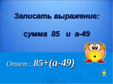 Ответ : 85+(а-49) Записать выражение: сумма 85 и а-49