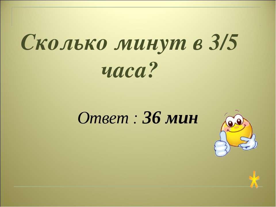 Сколько минут в 3/5 часа? Ответ : 36 мин