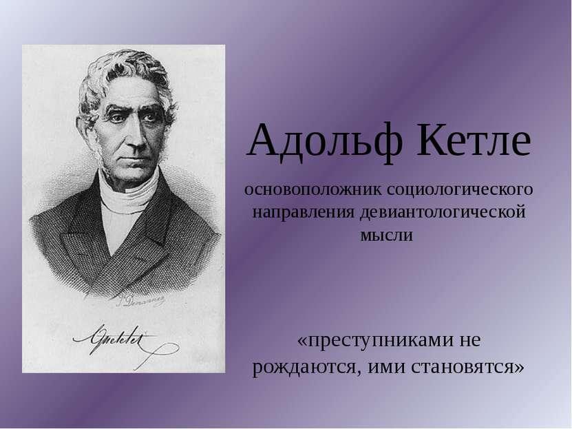 Адольф Кетле основоположник социологического направления девиантологической м...