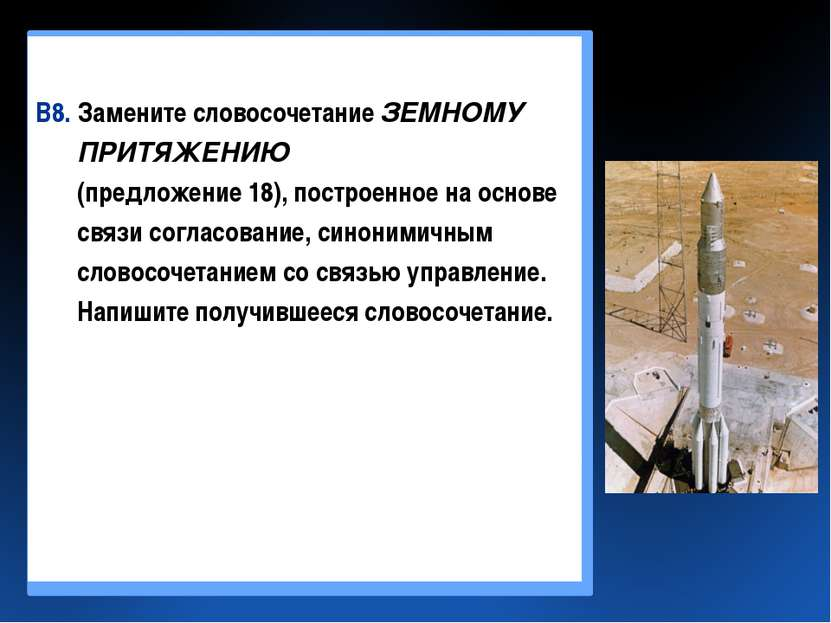 В8. Замените словосочетание ЗЕМНОМУ ПРИТЯЖЕНИЮ (предложение 18), построенное ...