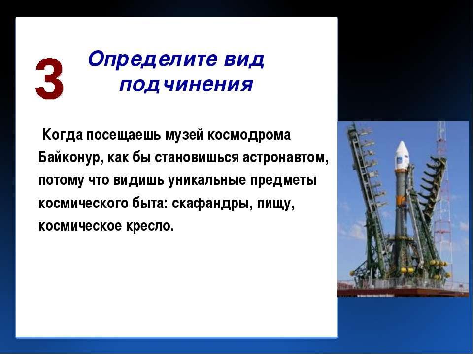 Определите вид подчинения Когда посещаешь музей космодрома Байконур, как бы с...