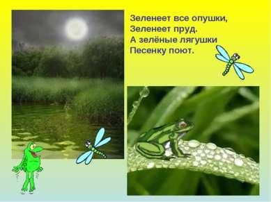 Зеленеет все опушки, Зеленеет пруд. А зелёные лягушки Песенку поют.