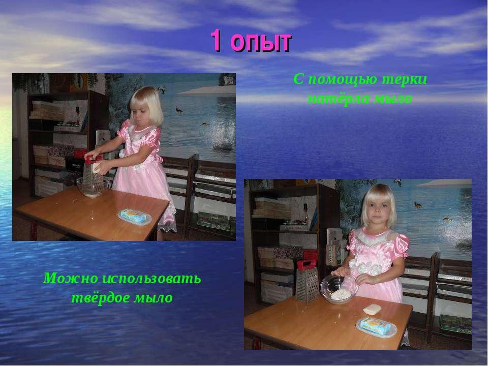 1 опыт С помощью терки натёрла мыло Можно использовать твёрдое мыло