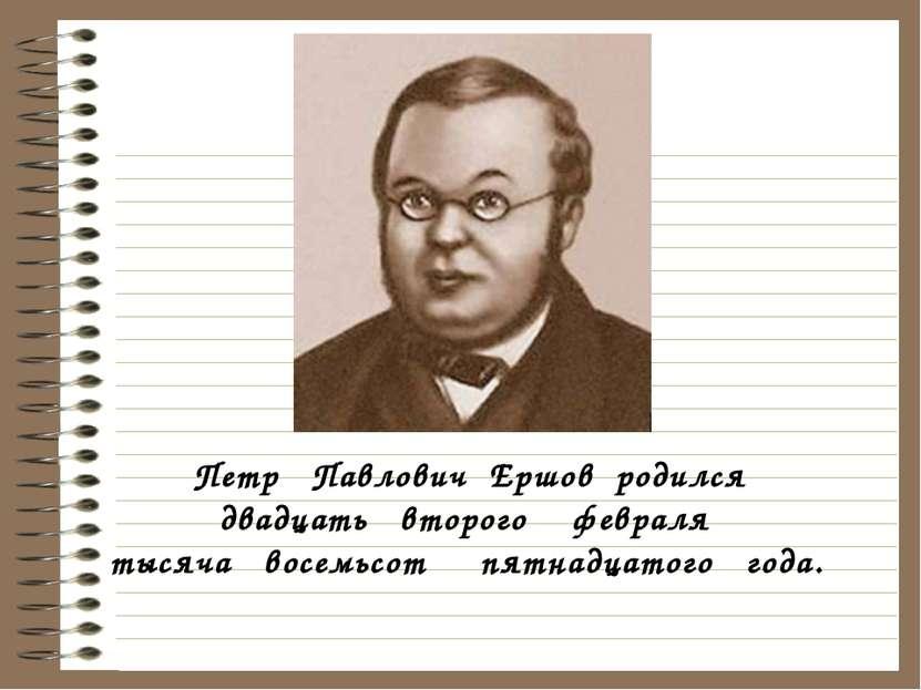 Петр Павлович Ершов родился двадцать второго февраля тысяча восемьсот пятнадц...
