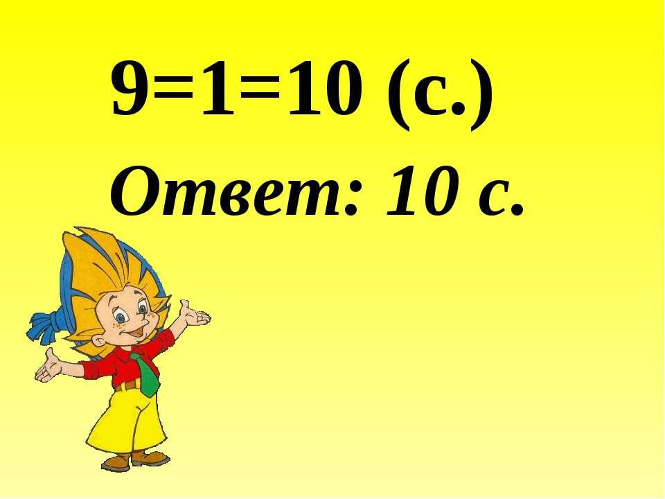 9=1=10 (с.) Ответ: 10 с.