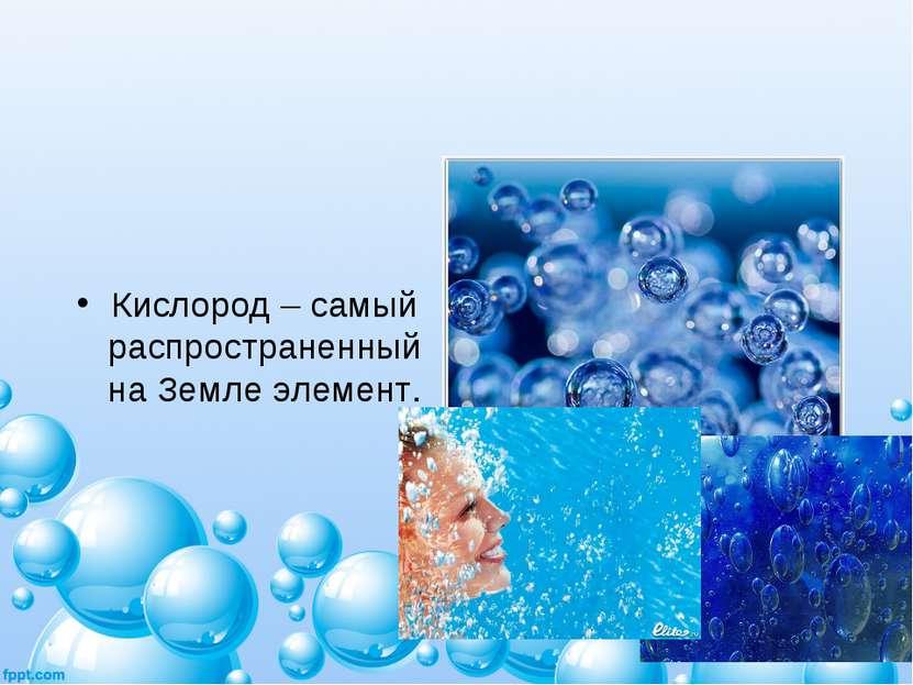 Кислород – самый распространенный на Земле элемент.