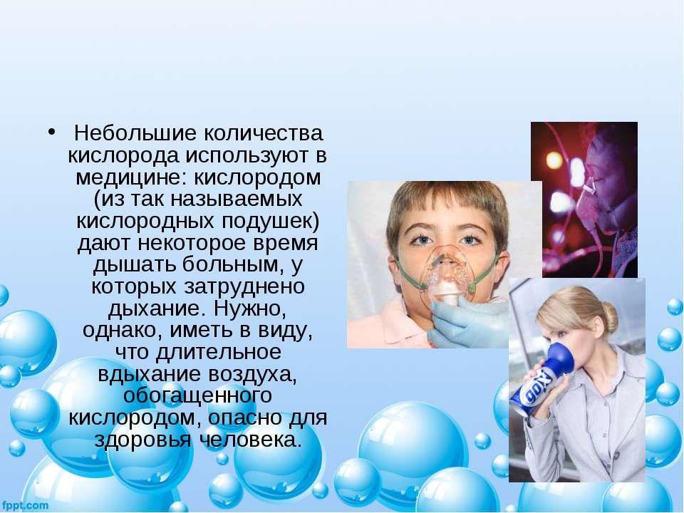 Небольшие количества кислорода используют в медицине: кислородом (из так назы...