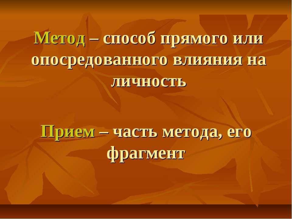 Метод – способ прямого или опосредованного влияния на личность Прием – часть ...