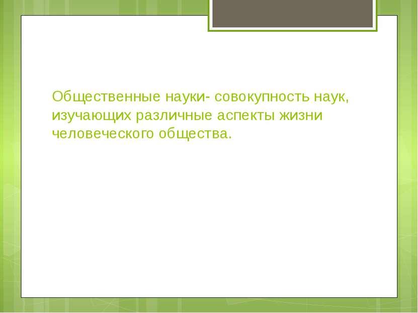 Общественные науки- совокупность наук, изучающих различные аспекты жизни чело...