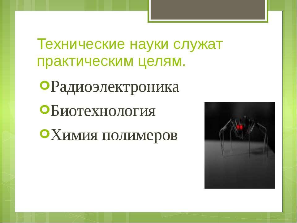 Технические науки служат практическим целям. Радиоэлектроника Биотехнология Х...