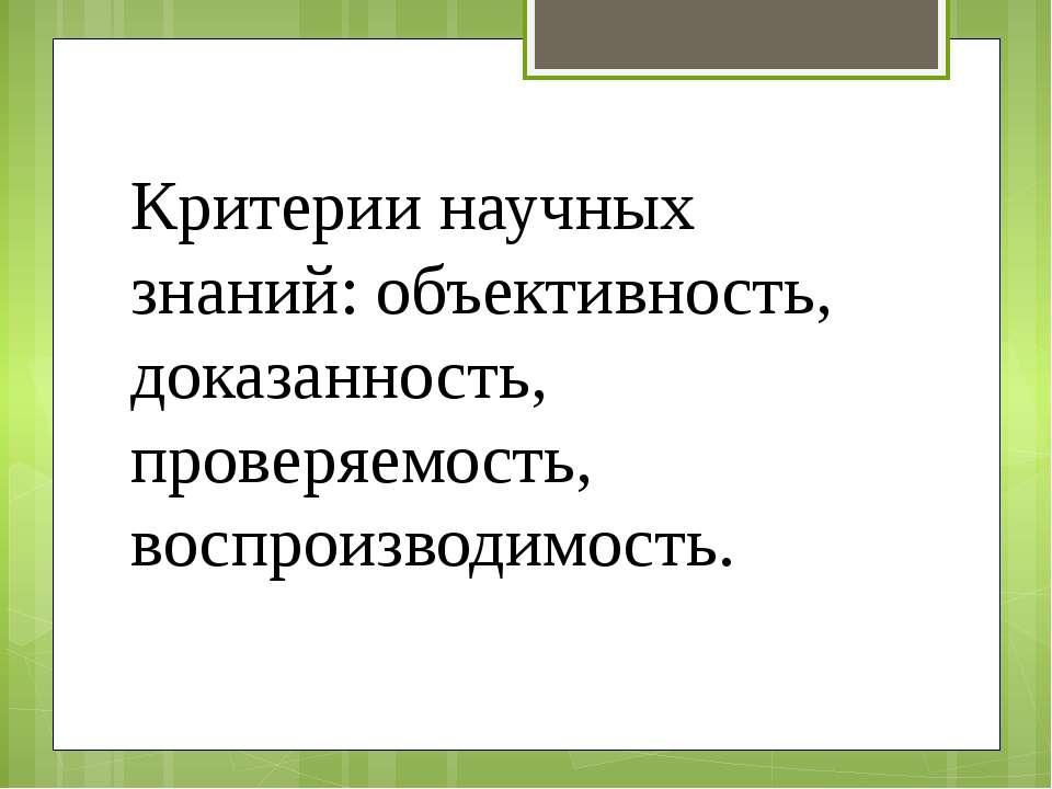 Критерии научных знаний: объективность, доказанность, проверяемость, воспроиз...
