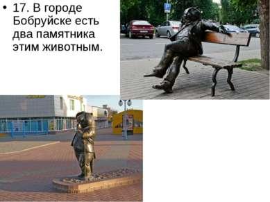 17. В городе Бобруйске есть два памятника этим животным.
