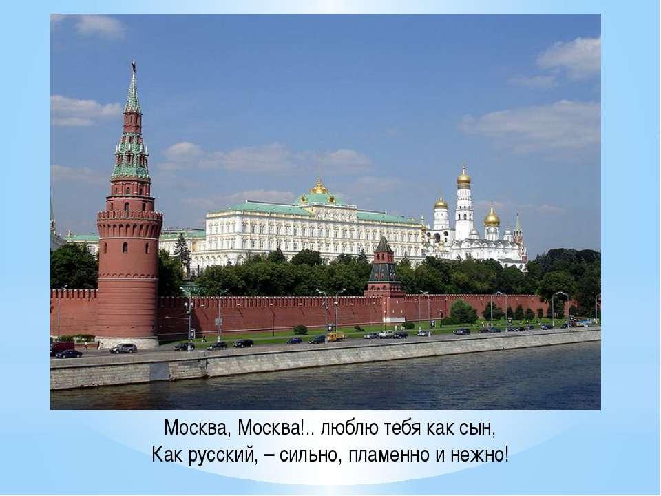 Москва, Москва!.. люблю тебя как сын, Как русский, – сильно, пламенно и нежно!