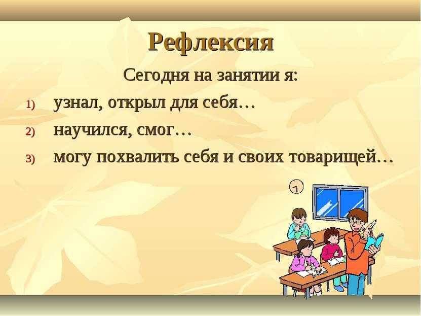 Рефлексия Сегодня на занятии я: узнал, открыл для себя… научился, смог… могу ...
