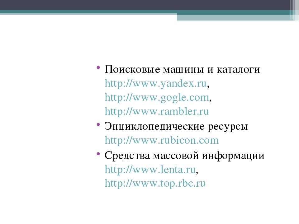 Поисковые машины и каталоги http://www.yandex.ru, http://www.gogle.com, http:...