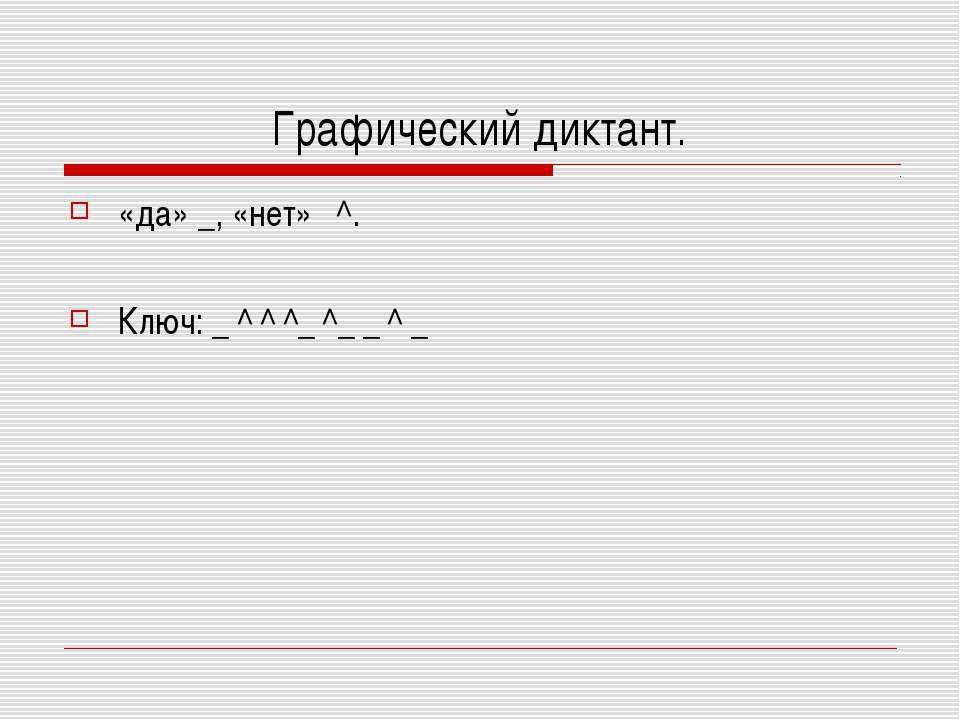 Графический диктант. «да» _, «нет» ^. Ключ: _ ^ ^ ^_ ^_ _ ^ _
