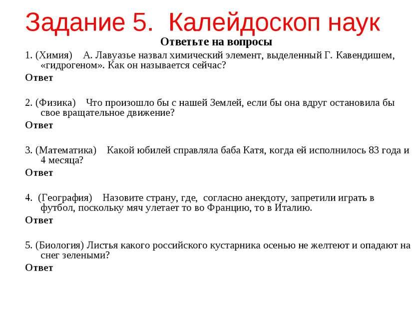 Задание 5. Калейдоскоп наук Ответьте на вопросы 1. (Химия) А. Лавуазье назвал...