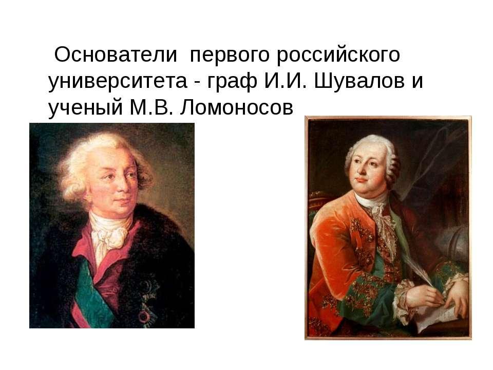 Основатели первого российского университета - граф И.И. Шувалов и ученый М.В....