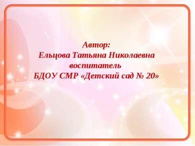 Автор: Ельцова Татьяна Николаевна воспитатель БДОУ СМР «Детский сад № 20»
