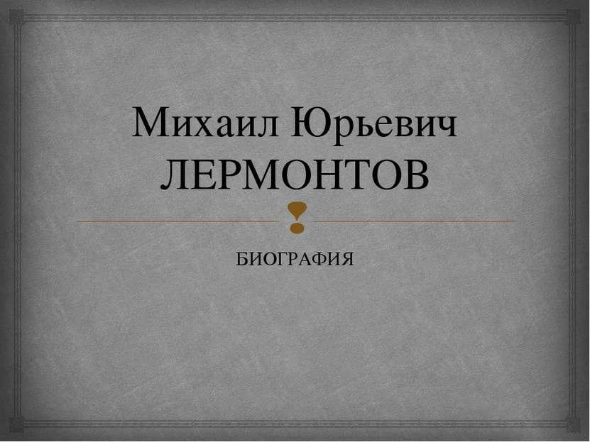 Михаил Юрьевич ЛЕРМОНТОВ БИОГРАФИЯ