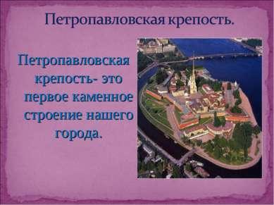 Петропавловская крепость- это первое каменное строение нашего города.