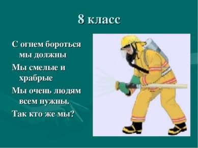 8 класс С огнем бороться мы должны Мы смелые и храбрые Мы очень людям всем ну...