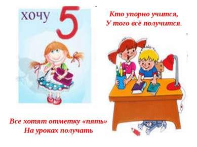 Все хотят отметку «пять» На уроках получать Кто упорно учится, У того всё пол...