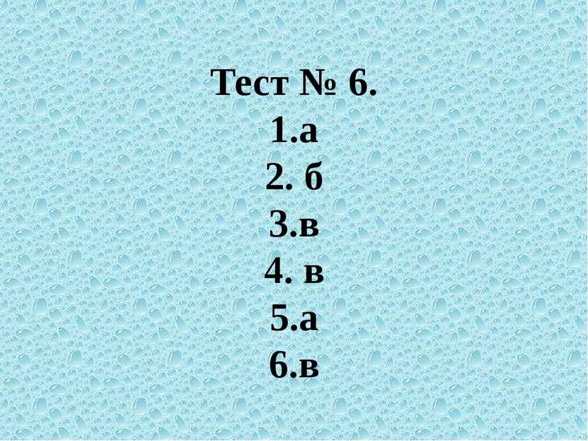Тест № 6. 1.а 2. б 3.в 4. в 5.а 6.в