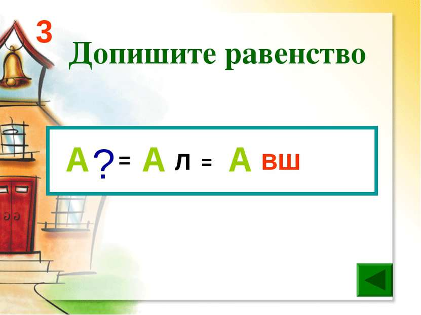 Допишите равенство 3 = Л ВШ = ? А А А