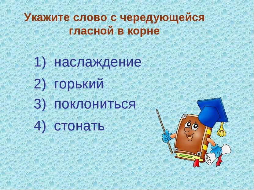 Укажите слово с чередующейся гласной в корне 3) поклониться 4) стонать 2) гор...