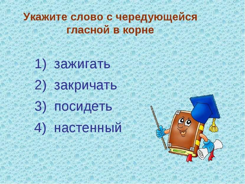 Укажите слово с чередующейся гласной в корне 3) посидеть 4) настенный 2) закр...