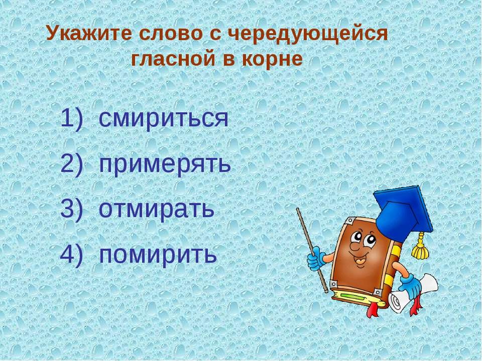 Укажите слово с чередующейся гласной в корне 3) отмирать 4) помирить 2) приме...