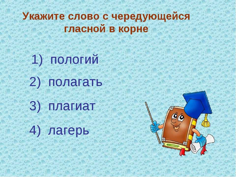 Укажите слово с чередующейся гласной в корне 3) плагиат 4) лагерь 2) полагать...