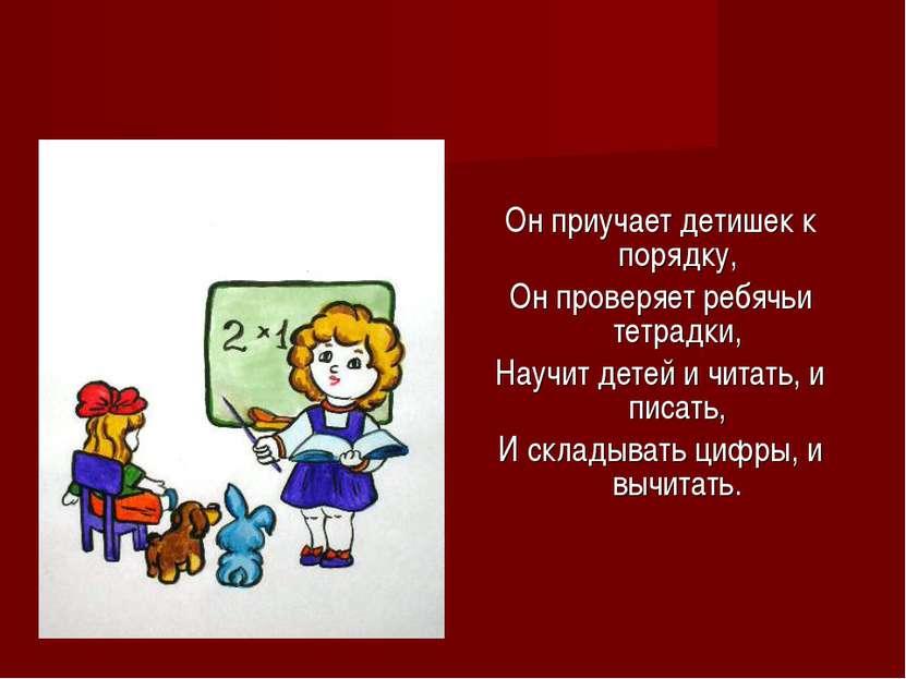 Он приучает детишек к порядку, Он проверяет ребячьи тетрадки, Научит детей и ...
