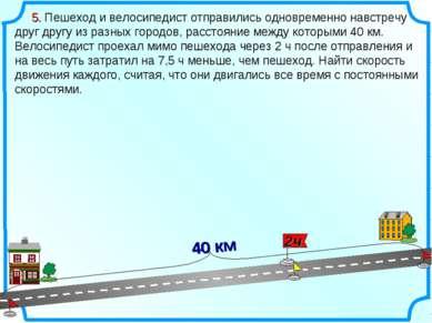 5. Пешеход и велосипедист отправились одновременно навстречу друг другу из ра...