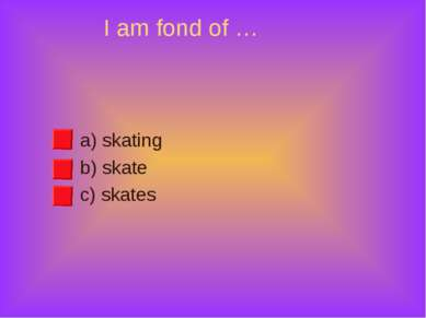 I am fond of … a) skating b) skate c) skates