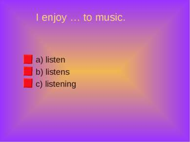 I enjoy … to music. a) listen b) listens c) listening