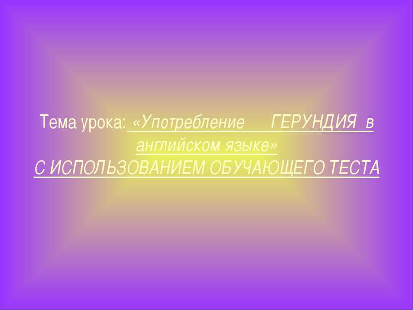 Тема урока: «Употребление ГЕРУНДИЯ в английском языке» С ИСПОЛЬЗОВАНИЕМ ОБУЧА...