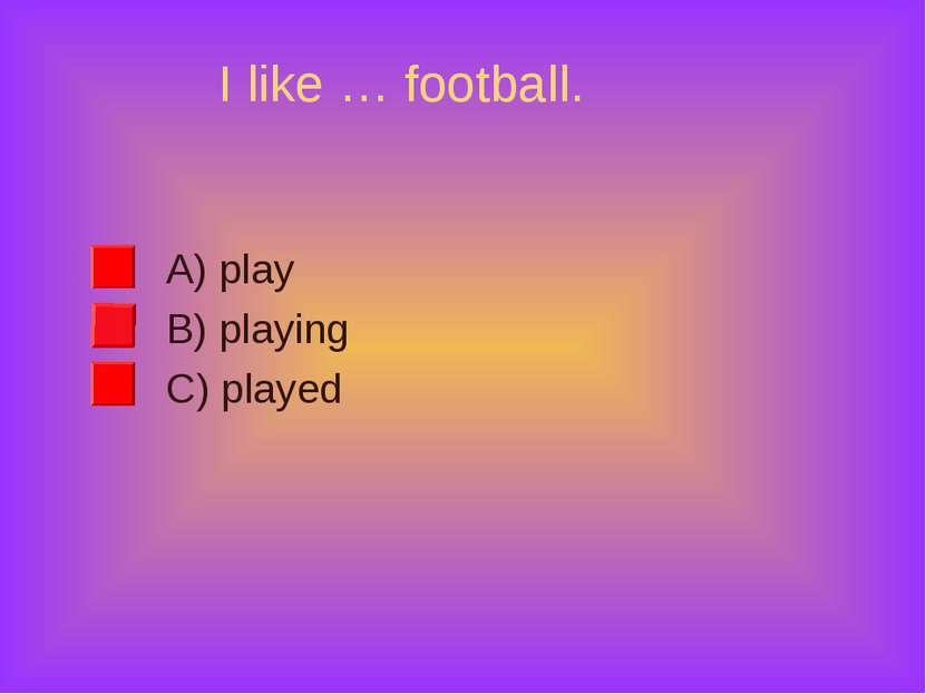 I like … football. A) play B) playing C) played