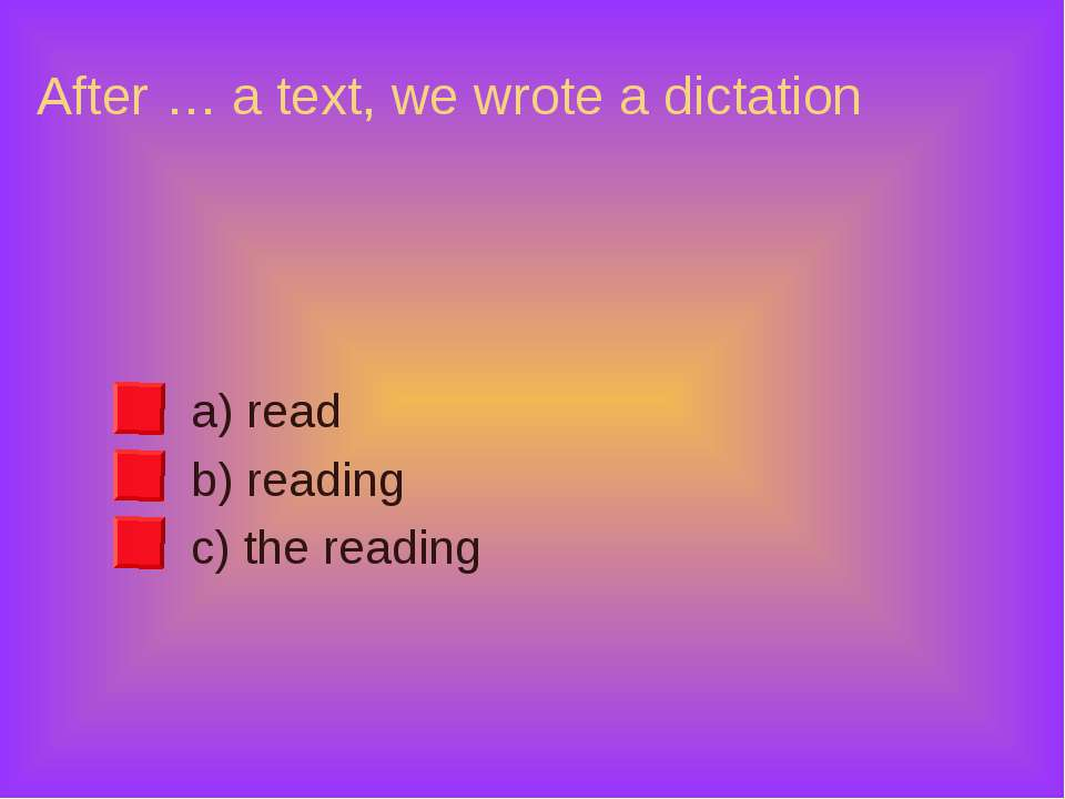 After … a text, we wrote a dictation a) read b) reading c) the reading