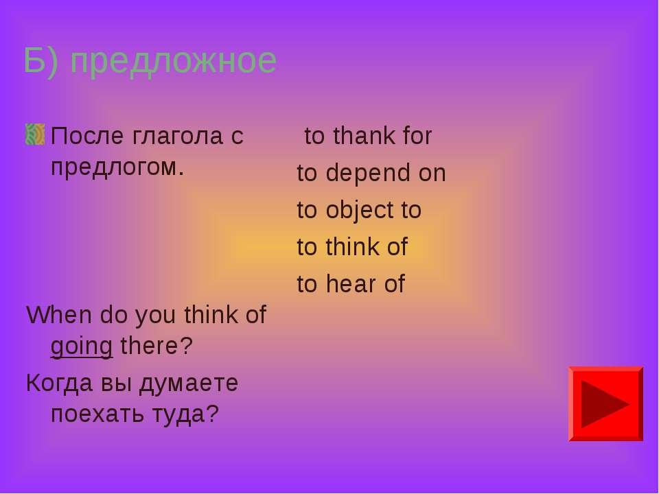 Б) предложное После глагола с предлогом. When do you think of going there? Ко...