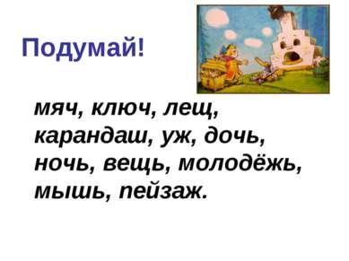 Подумай! мяч, ключ, лещ, карандаш, уж, дочь, ночь, вещь, молодёжь, мышь, пейзаж.