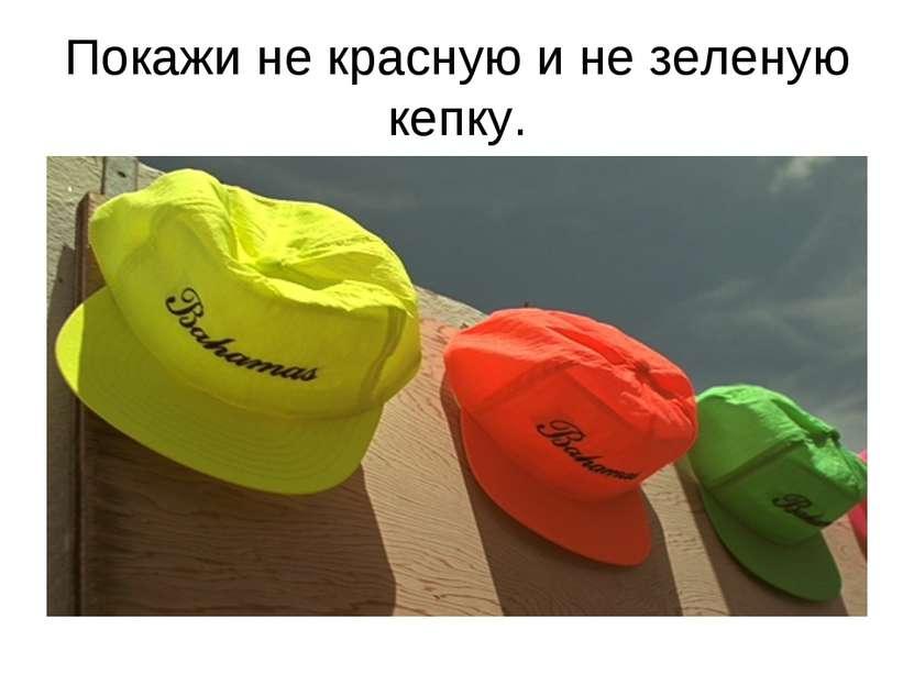 Покажи не красную и не зеленую кепку.