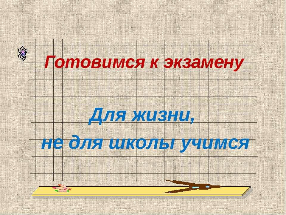 Готовимся к экзамену Для жизни, не для школы учимся