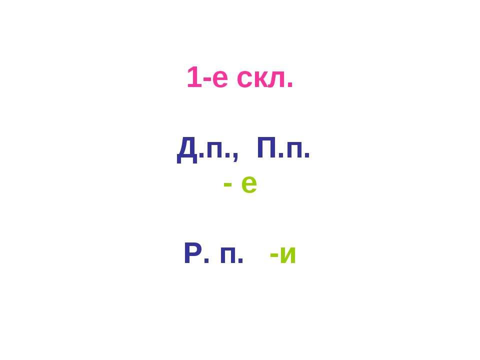 1-е скл. Д.п., П.п. - е Р. п. -и