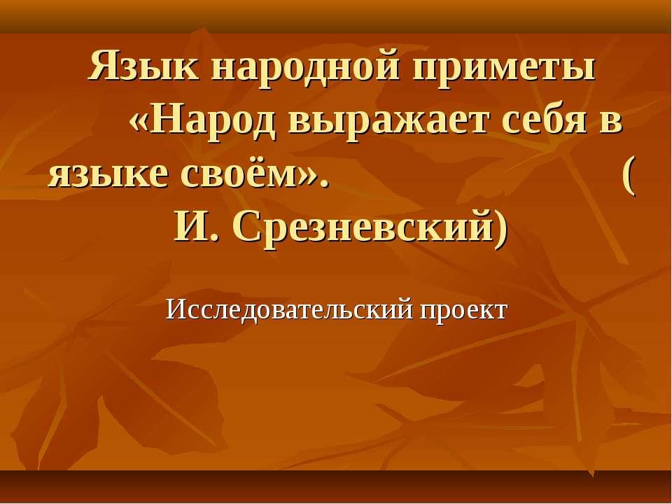 Язык народной приметы «Народ выражает себя в языке своём». ( И. Срезневский) ...