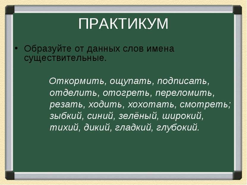 ПРАКТИКУМ Образуйте от данных слов имена существительные. Откормить, ощупать,...