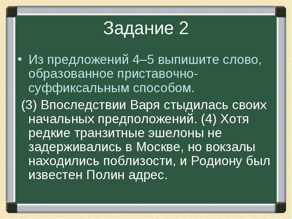 Задание 2 Из предложений 4–5 выпишите слово, образованное приставочно-суффикс...